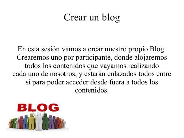 Crear un blog En esta sesión vamos a crear nuestro propio Blog. Crearemos uno por participante, donde alojaremos todos los...