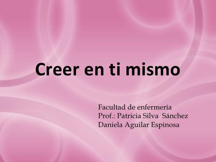 Creer en ti mismo       Facultad de enfermería       Prof.: Patricia Silva Sánchez       Daniela Aguilar Espinosa