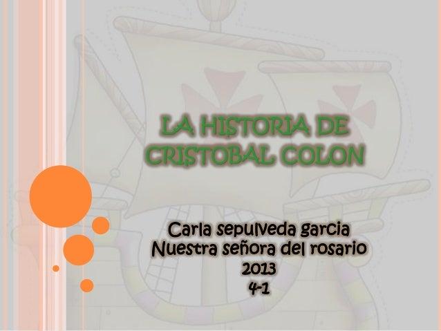 LA HISTORIA DE CRISTOBAL COLON Carla sepulveda garcia Nuestra señora del rosario 2013 4-1