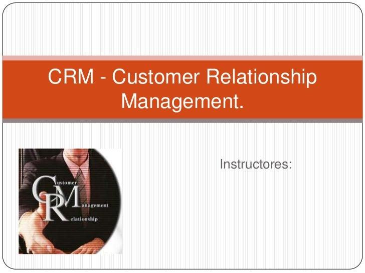 CRM - Customer Relationship       Management.                 Instructores: