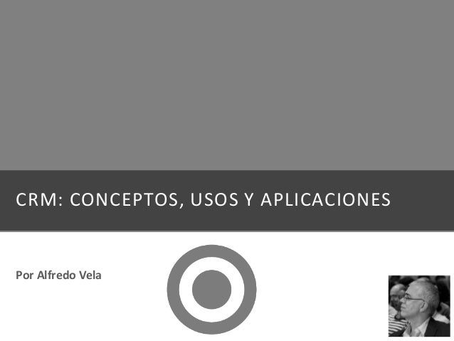 CRM: CONCEPTOS, USOS Y APLICACIONES Por Alfredo Vela