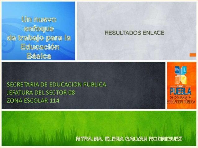 RESULTADOS ENLACE  SECRETARIA DE EDUCACION PUBLICA JEFATURA DEL SECTOR 08 ZONA ESCOLAR 114