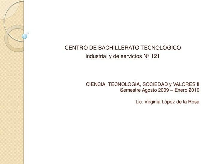 CIENCIA, TECNOLOGÍA, SOCIEDAD y VALORES IISemestre Agosto 2009 – Enero 2010Lic. Virginia López de la Rosa<br />CENTRO DE B...