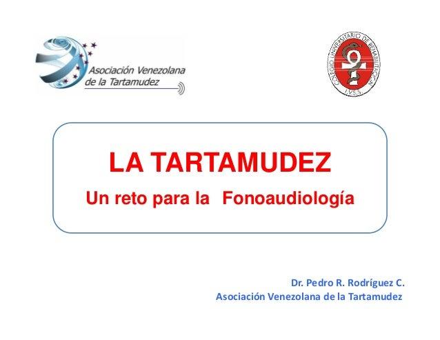 Dr.PedroR.RodríguezC. AsociaciónVenezolanadelaTartamudez LA TARTAMUDEZ Un reto para la Fonoaudiología