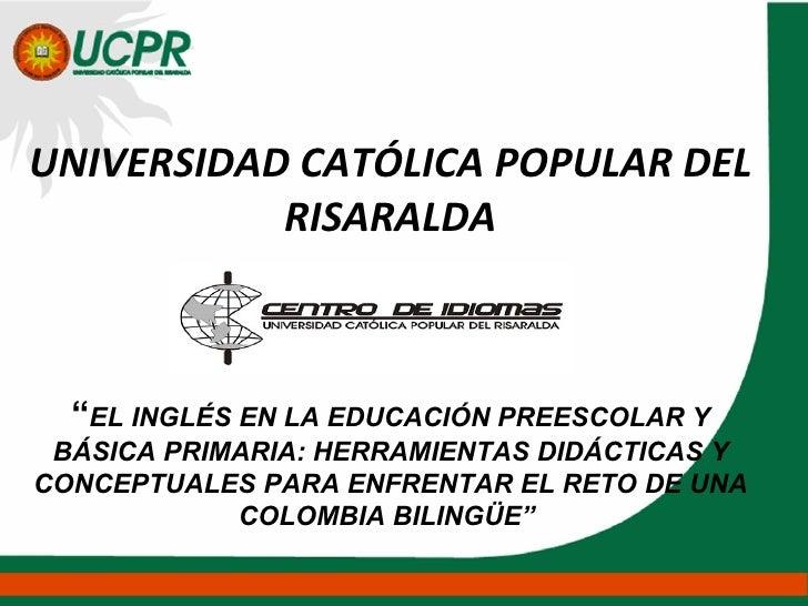 """UNIVERSIDAD CATÓLICA POPULAR DEL RISARALDA """" EL INGLÉS EN LA EDUCACIÓN PREESCOLAR Y BÁSICA PRIMARIA: HERRAMIENTAS DIDÁCTIC..."""