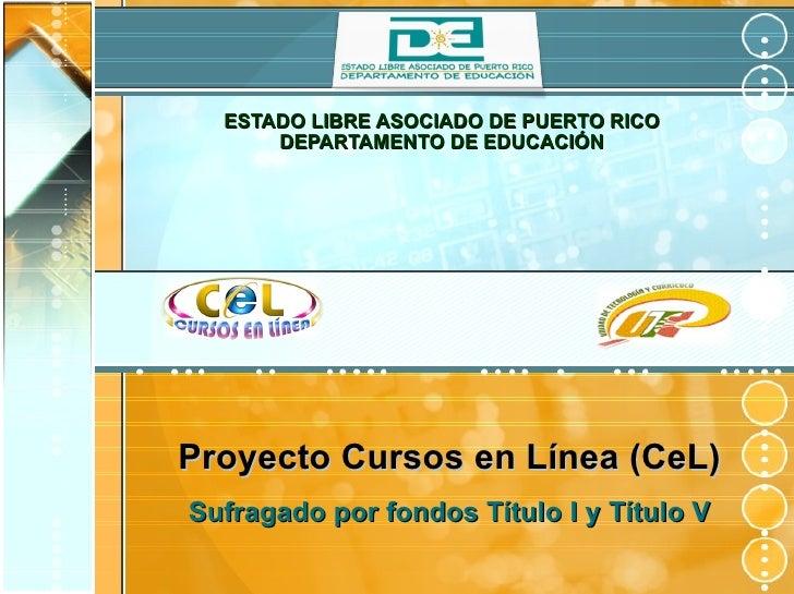 ESTADO LIBRE ASOCIADO DE PUERTO RICO DEPARTAMENTO DE EDUCACIÓN Proyecto Cursos en Línea (CeL) Sufragado por fondos Título ...