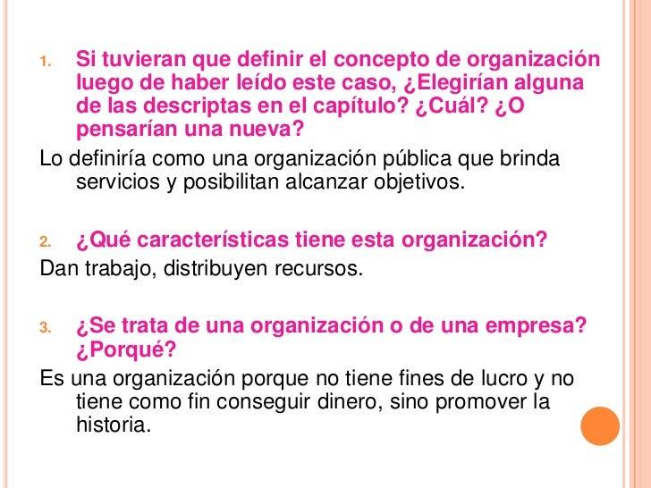 1.  Si tuvieran que definir el concepto de organización    luego de haber leído este caso, ¿Elegirían alguna    de las des...