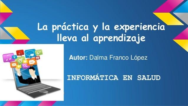 La práctica y la experiencia lleva al aprendizaje Autor: Dalma Franco López INFORMÁTICA EN SALUD