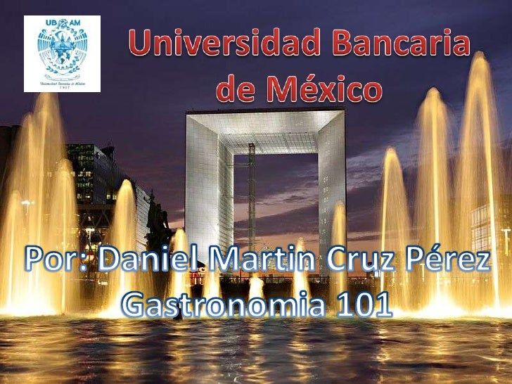 Universidad Bancaria de México<br />Por: Daniel Martin Cruz Pérez<br />Gastronomia 101<br />