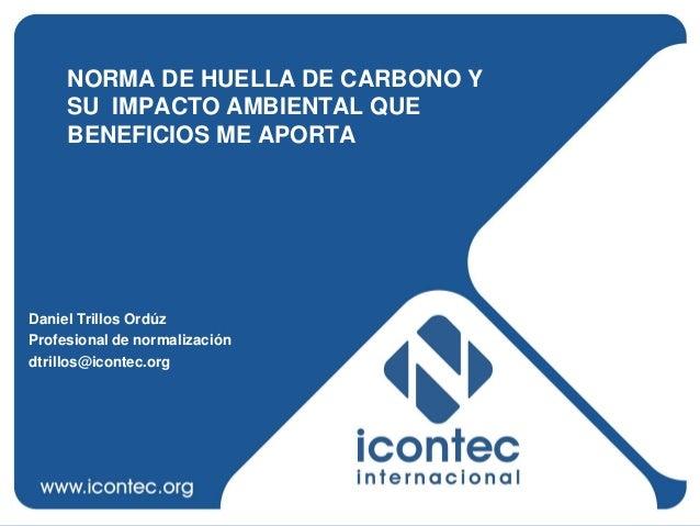 NORMA DE HUELLA DE CARBONO Y     SU IMPACTO AMBIENTAL QUE     BENEFICIOS ME APORTADaniel Trillos OrdúzProfesional de norma...