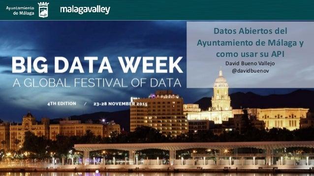 Datos Abiertos del Ayuntamiento de Málaga y como usar su API David Bueno Vallejo @davidbuenov