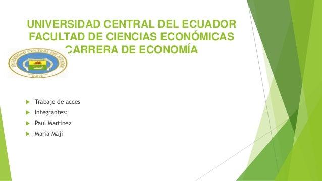 UNIVERSIDAD CENTRAL DEL ECUADOR FACULTAD DE CIENCIAS ECONÓMICAS CARRERA DE ECONOMÍA  Trabajo de acces  Integrantes:  Pa...