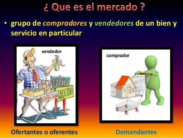 • grupo de compradores y vendedores de un bien y servicio en particular Ofertantes o oferentes Demandantes vendedor compra...