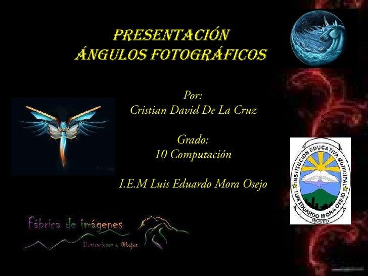 Presentación <br />Ángulos Fotográficos<br />Por:<br />Cristian David De La Cruz<br />Grado:<br />10 Computación<br />I.E....