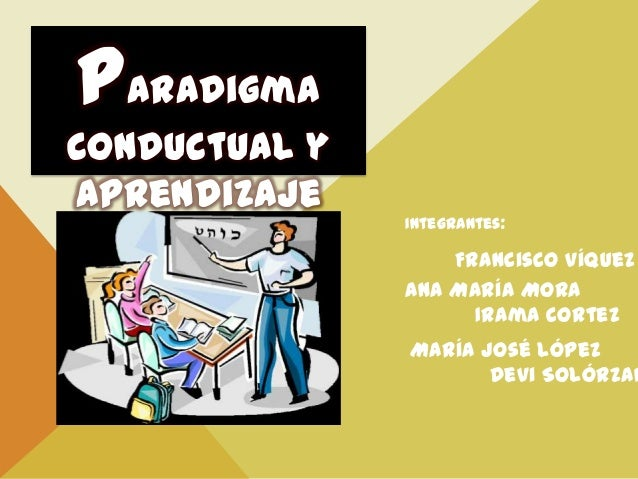Paradigma conductual y aprendizaje Francisco Víquez Ana María Mora Irama Cortez María José López Devi Solórzan Integrantes: