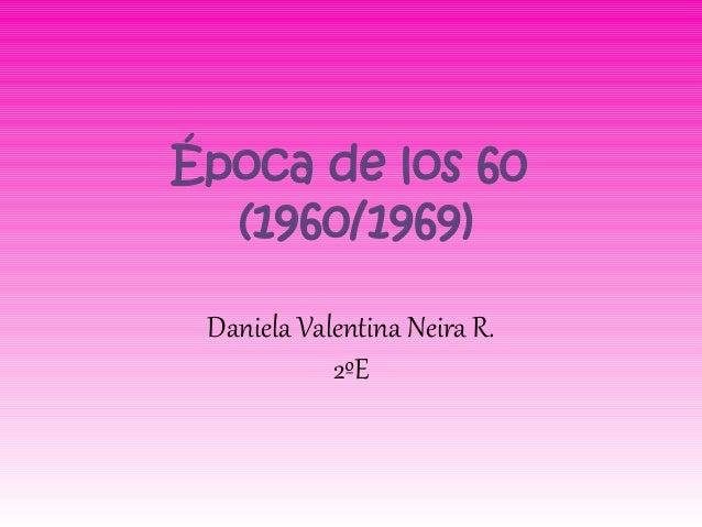 Época de los 60  (1960/1969) Daniela Valentina Neira R.            2ºE