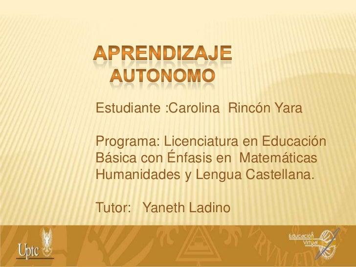APRENDIZAJE AUTONOMO<br />Estudiante :Carolina  Rincón Yara<br />Programa: Licenciatura en Educación Básica con Énfasis en...