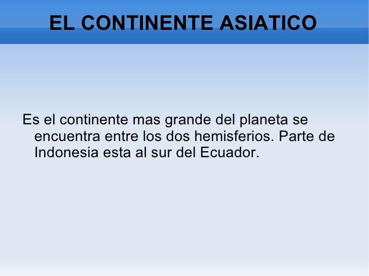 EL CONTINENTE ASIATICO <ul><li>Es el continente mas grande del planeta se encuentra entre los dos hemisferios. Parte de In...