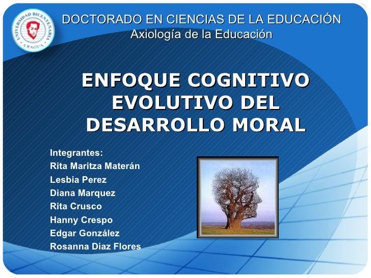 ENFOQUE COGNITIVO EVOLUTIVO DEL DESARROLLO MORAL Integrantes: Rita Maritza Materán Lesbia Perez Diana Marquez Rita Crusco ...