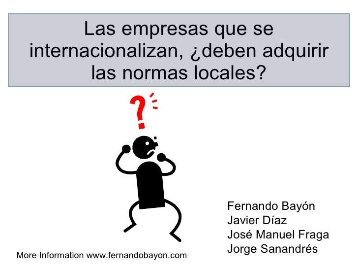Las empresas que se internacionalizan, ¿deben adquirir las normas locales? Fernando Bayón Javier Díaz  José Manuel Fraga J...