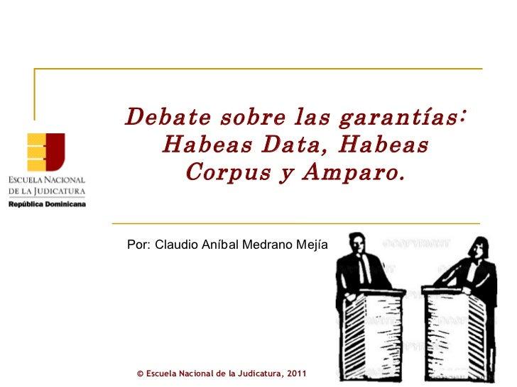 Debate sobre las garantías: Habeas Data, Habeas Corpus y Amparo. Por: Claudio Aníbal Medrano Mejía ©  Escuela Nacional de ...
