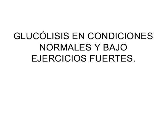 GLUCÓLISIS EN CONDICIONES NORMALES Y BAJO EJERCICIOS FUERTES.