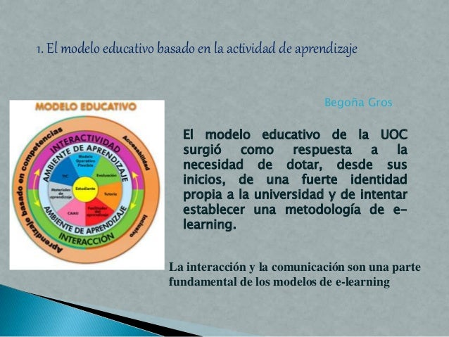 1. El modelo educativo basado en la actividad de aprendizaje El modelo educativo de la UOC surgió como respuesta a la nece...