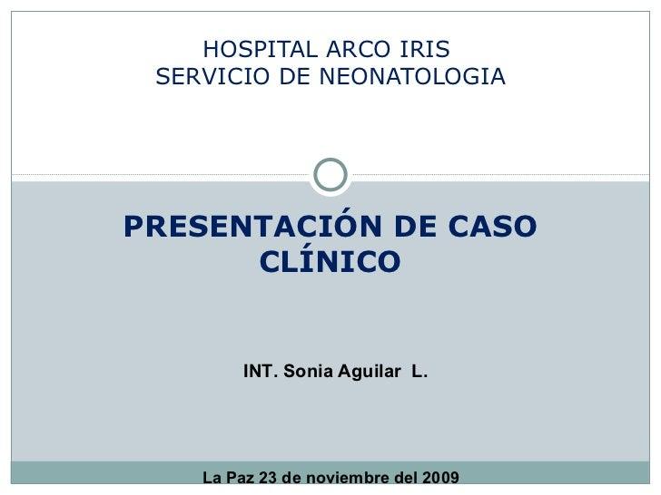 PRESENTACIÓN DE CASO CLÍNICO HOSPITAL ARCO IRIS  SERVICIO DE NEONATOLOGIA INT. Sonia Aguilar  L. La Paz 23 de noviembre de...