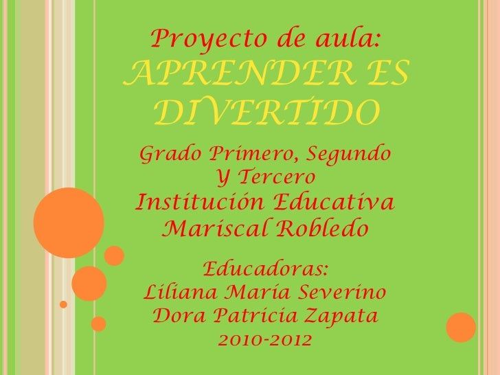 Proyecto de aula:APRENDER ES DIVERTIDOGrado Primero, Segundo      Y TerceroInstitución Educativa  Mariscal Robledo      Ed...