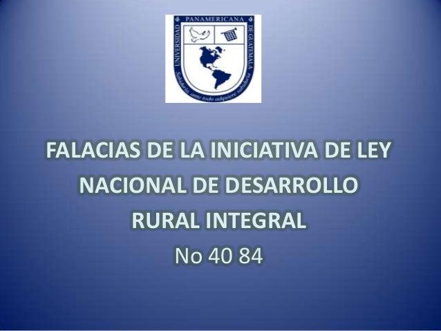 FALACIAS DE LA INICIATIVA DE LEY   NACIONAL DE DESARROLLO       RURAL INTEGRAL           No 40 84