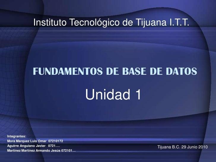 Instituto Tecnológico de Tijuana I.T.T.<br />FUNDAMENTOS DE BASE DE DATOS<br />Unidad 1<br />Integrantes:<br />Mora Marque...