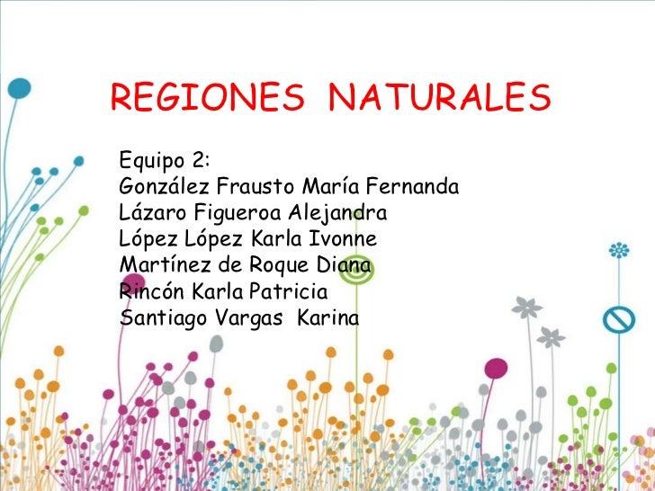 REGIONES NATURALESEquipo 2:González Frausto María FernandaLázaro Figueroa AlejandraLópez López Karla IvonneMartínez de Roq...