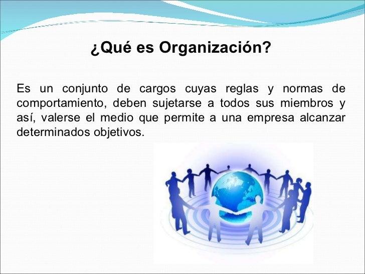¿Qué es Organización? Es un conjunto de cargos cuyas reglas y normas de comportamiento, deben sujetarse a todos sus miembr...