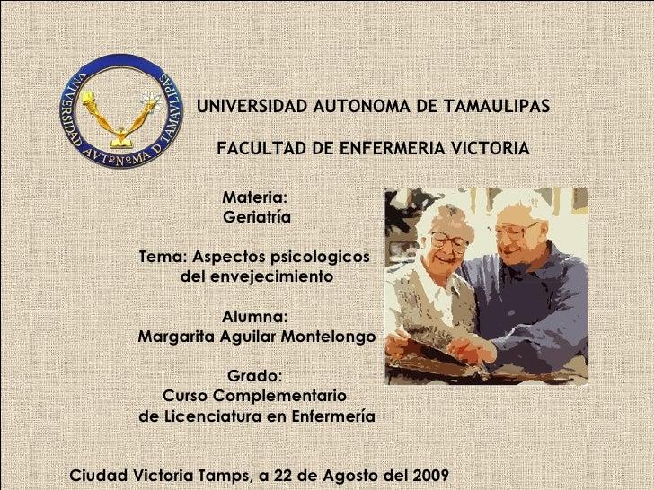 UNIVERSIDAD AUTONOMA DE TAMAULIPAS  FACULTAD DE ENFERMERIA VICTORIA  Materia:  Geriatría Tema: Aspectos psicologicos  del ...