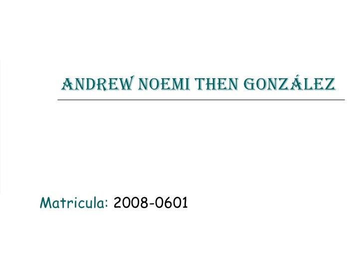 Andrew Noemi Then González Matricula:  2008-0601