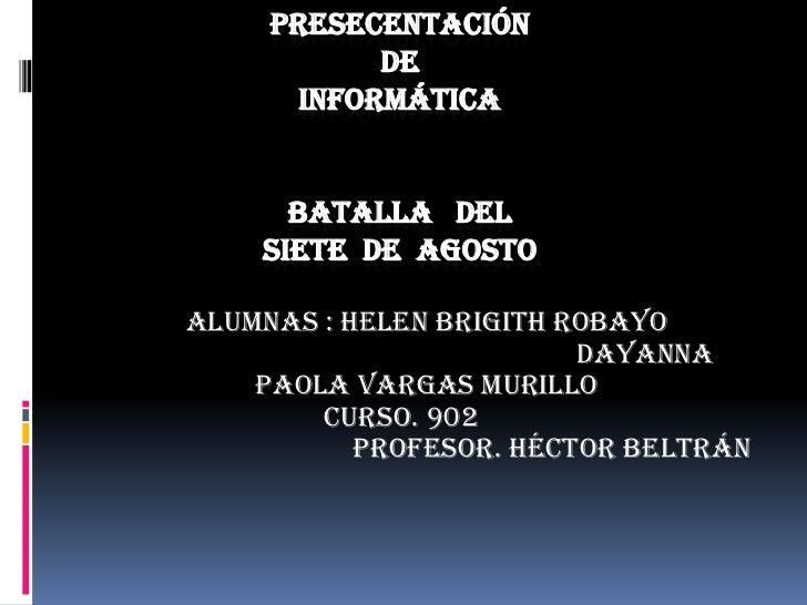 PRESECENTACIÓN            DE       INFORMÁTICA      BATALLA DEL    SIETE DE AGOSTOALUMNAS : Helen Brigith Robayo          ...