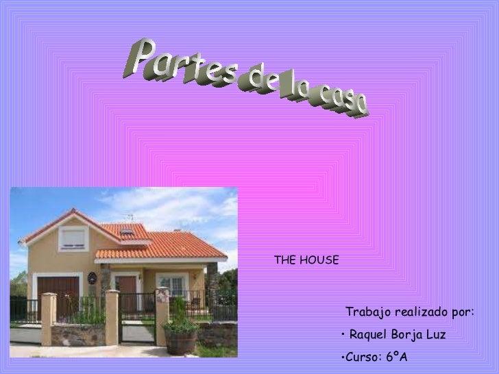 Partes de la casa THE HOUSE <ul><li>Trabajo realizado por: </li></ul><ul><li>Raquel Borja Luz  </li></ul><ul><li>Curso: 6º...