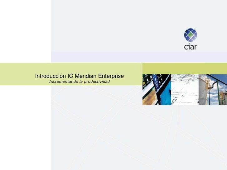 Introducción IC Meridian Enterprise     Incrementando la productividad