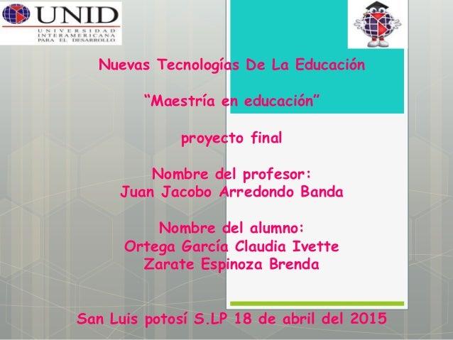 """Nuevas Tecnologías De La Educación """"Maestría en educación"""" proyecto final Nombre del profesor: Juan Jacobo Arredondo Banda..."""