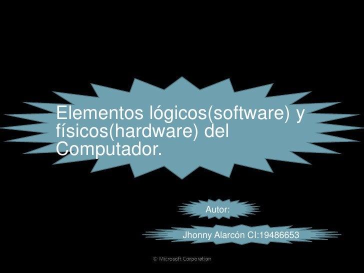 Elementos lógicos(software) y físicos(hardware) del Computador.                      Autor:                Jhonny Alarcón ...