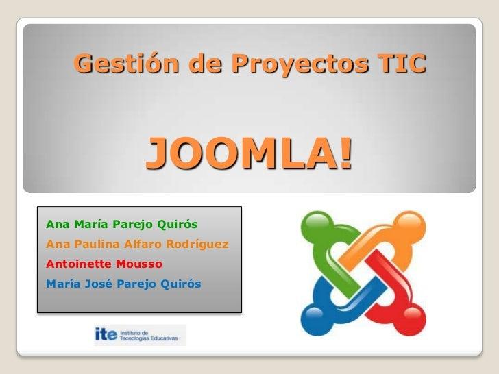 Gestión de Proyectos TICJOOMLA!<br />Ana María Parejo Quirós<br />Ana Paulina Alfaro Rodríguez<br />AntoinetteMousso<br />...