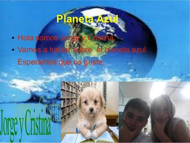 Planeta Azul● Hola somos Jorge y Cristina.● Vamos a hablar sobre el planeta azul.Esperamos que os guste.