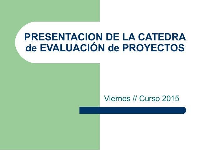PRESENTACION DE LA CATEDRA de EVALUACIÓN de PROYECTOS Viernes // Curso 2015