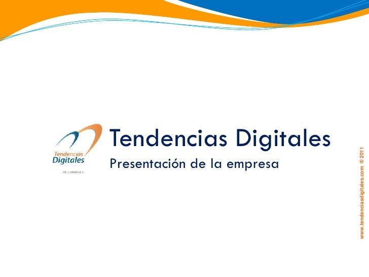 Tendencias Digitales                             www.tendenciasdigitales.com ® 2011Presentación de la empresa