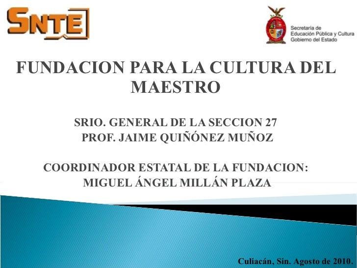 FUNDACION PARA LA CULTURA DEL MAESTRO SRIO. GENERAL DE LA SECCION 27 PROF. JAIME QUIÑÓNEZ MUÑOZ COORDINADOR ESTATAL DE LA ...