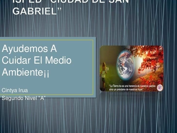 """ISPED """"CIUDAD DE SAN GABRIEL""""<br />Ayudemos A Cuidar El Medio Ambiente¡¡<br />CintyaIrua<br />Segundo Nivel """"A""""<br />"""