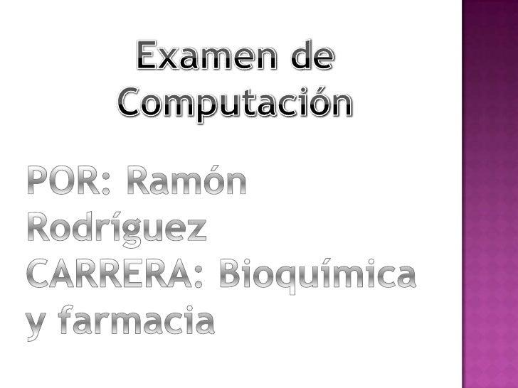 Examen de Computación<br />POR: Ramón Rodríguez<br />CARRERA: Bioquímica y farmacia<br />