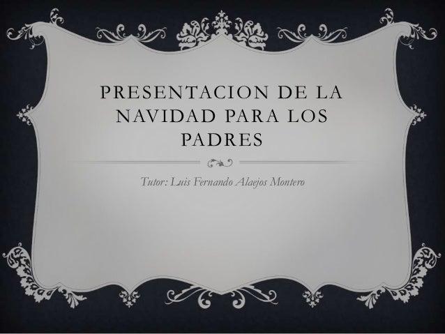 PRESENTACION DE LA NAVIDAD PARA LOS      PADRES  Tutor: Luis Fernando Alaejos Montero