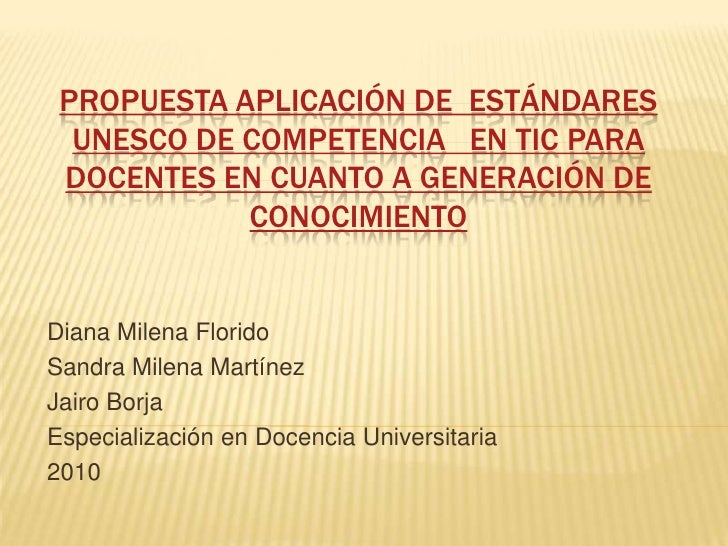 PROPUESTA APLICACIÓN DE ESTÁNDARES   UNESCO DE COMPETENCIA EN TIC PARA  DOCENTES EN CUANTO A GENERACIÓN DE             CON...