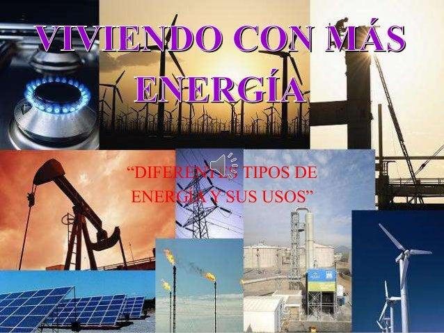 """""""DIFERENTES TIPOS DE  ENERGÍA Y SUS USOS"""""""